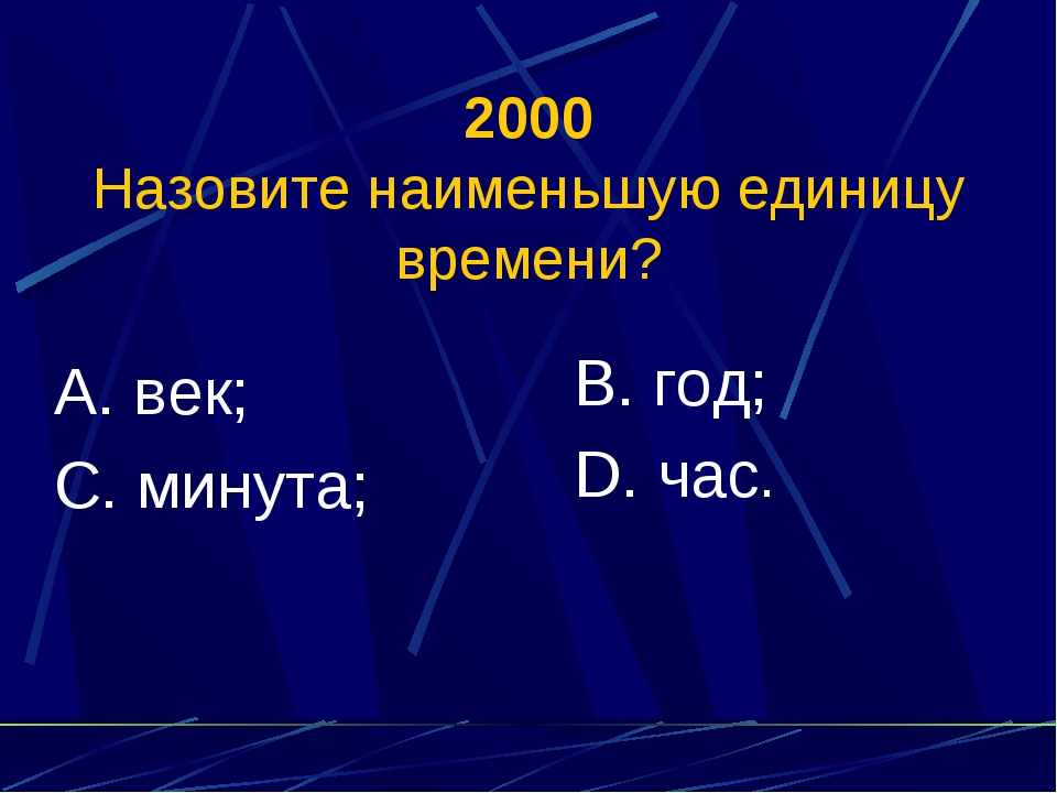 2000 Назовите наименьшую единицу времени? А. век; С. минута; В. год; D. час.