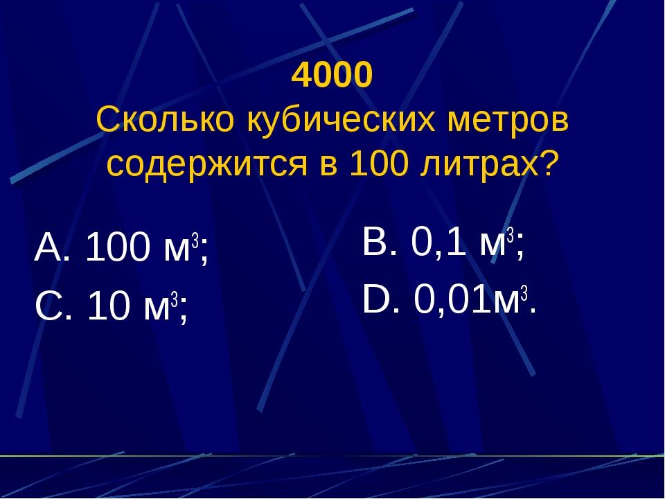 4000 Сколько кубических метров содержится в 100 литрах? А. 100 м3; С. 10 м3;...