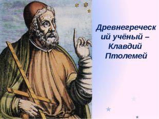 Древнегреческий учёный – Клавдий Птолемей