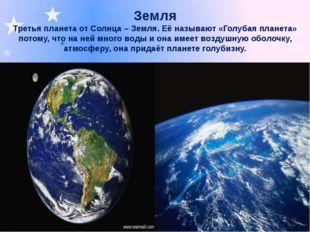 Земля Третья планета от Солнца – Земля. Её называют «Голубая планета» потому,