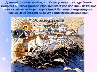 Древние славяне верили, что Солнце живёт там, где Земля сходится с Небом. Каж