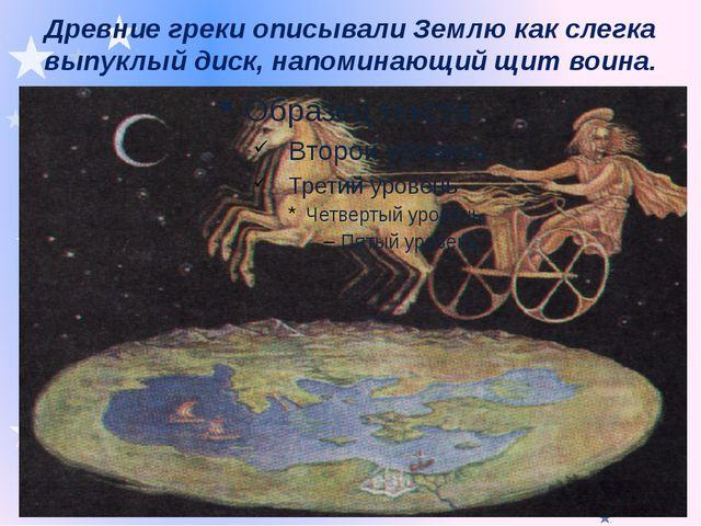 Древние греки описывали Землю как слегка выпуклый диск, напоминающий щит воина.