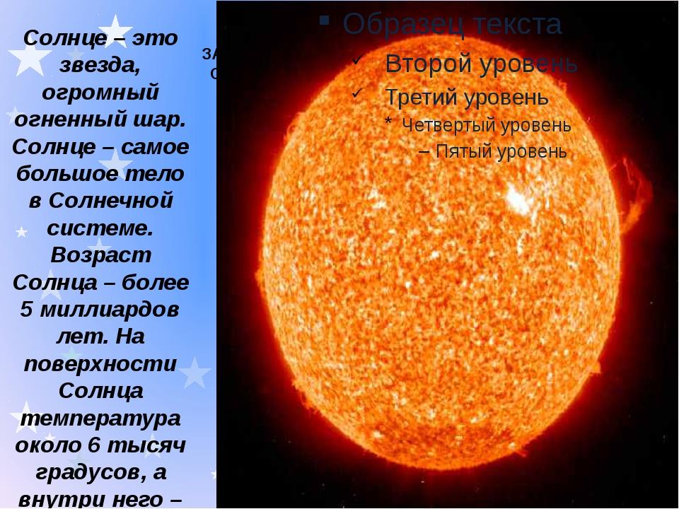 ЗАГОЛОВОК СЛАЙДА 1 Солнце – это звезда, огромный огненный шар. Солнце – самое...