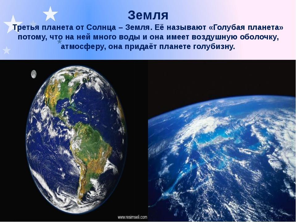 Земля Третья планета от Солнца – Земля. Её называют «Голубая планета» потому,...