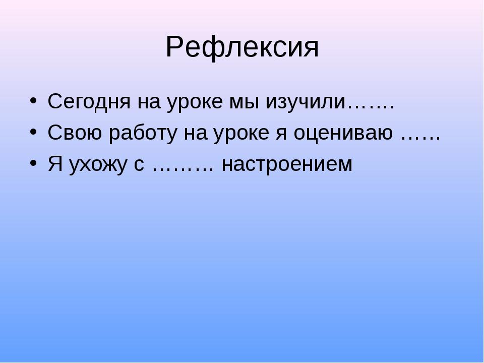 Рефлексия Сегодня на уроке мы изучили……. Свою работу на уроке я оцениваю …… Я...