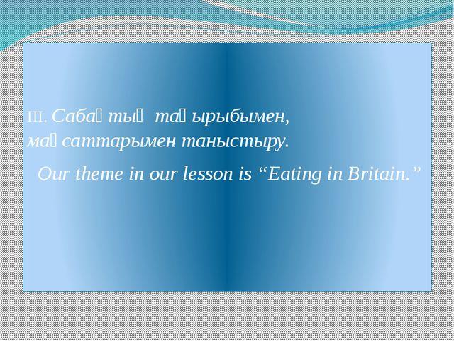 ІІІ. Сабақтың тақырыбымен, мақсаттарымен таныстыру. Our theme in our lesson...