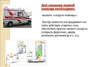 Для оказания первой помощи необходимо: вызвать «скорую помощь»; быстро вынест
