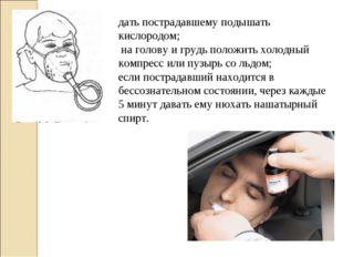 дать пострадавшему подышать кислородом; на голову и грудь положить холодный к