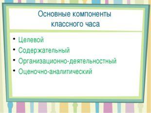Основные компоненты классного часа Целевой Содержательный Организационно-деят