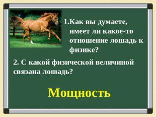 1.Как вы думаете, имеет ли какое-то отношение лошадь к физике? 2. С какой физ
