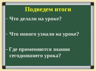 Подведем итоги Что делали на уроке? Что нового узнали на уроке? - Где применя