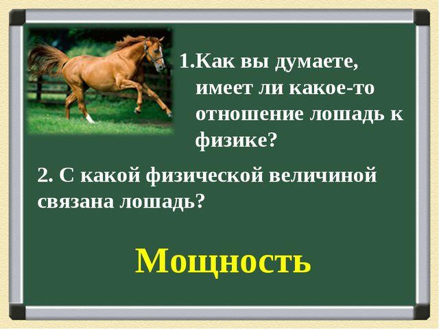 1.Как вы думаете, имеет ли какое-то отношение лошадь к физике? 2. С какой физ...
