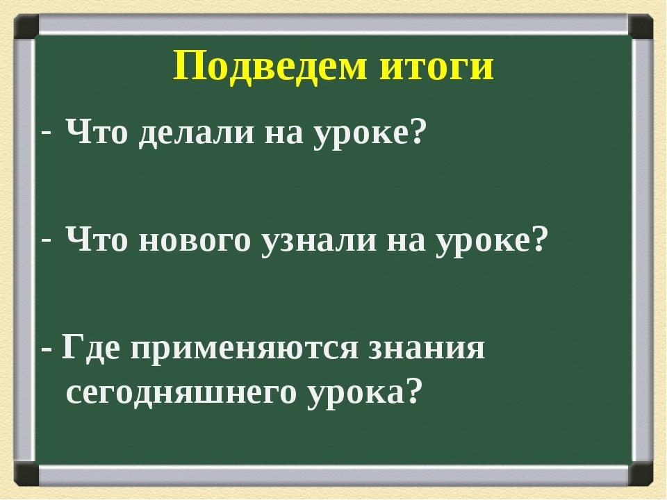 Подведем итоги Что делали на уроке? Что нового узнали на уроке? - Где применя...