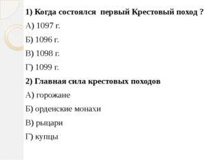 1) Когда состоялся первый Крестовый поход ? А) 1097 г. Б) 1096 г. В) 1098 г.