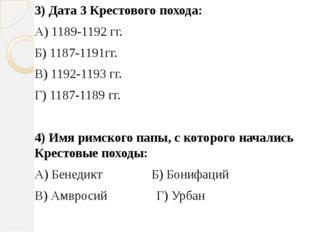 3) Дата 3 Крестового похода: А) 1189-1192 гг. Б) 1187-1191гг. В) 1192-1193 гг
