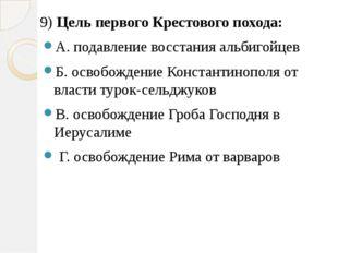 9) Цель первого Крестового похода: А. подавление восстания альбигойцев Б. осв