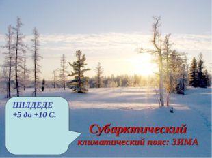 Субарктический климатический пояс: ЗИМА ШІЛДЕДЕ +5 до +10 С.