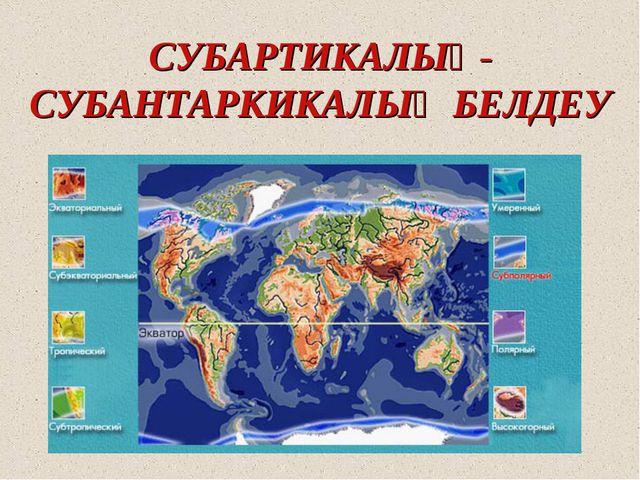 СУБАРТИКАЛЫҚ-СУБАНТАРКИКАЛЫҚ БЕЛДЕУ