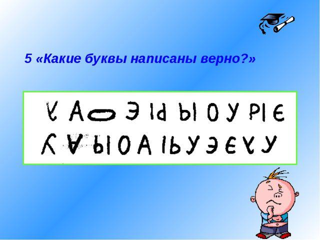 5 «Какие буквы написаны верно?»