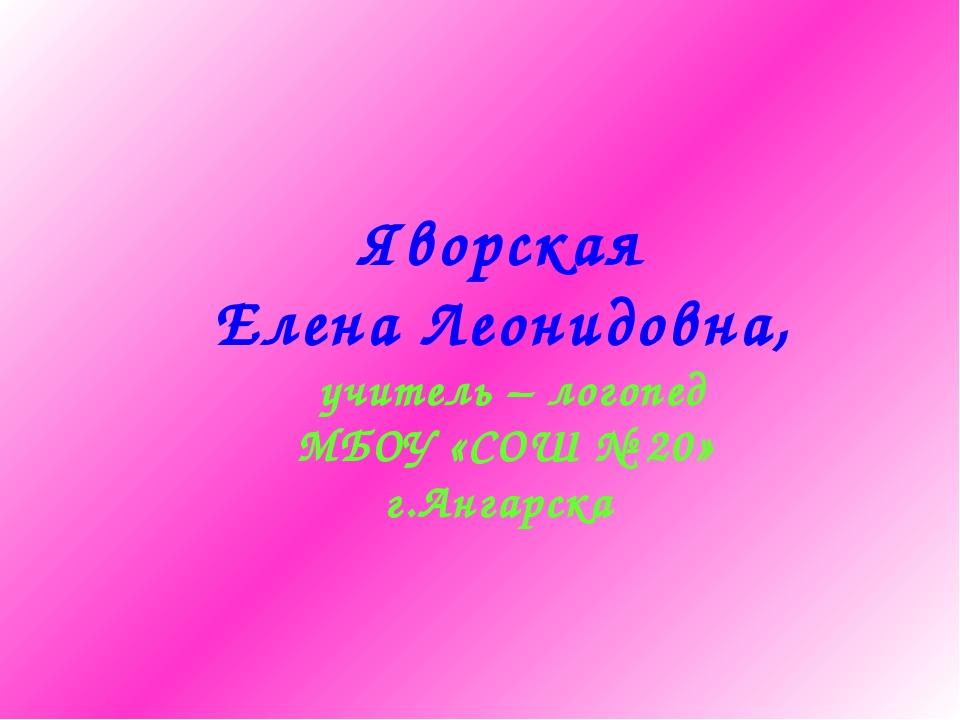 Яворская Елена Леонидовна, учитель – логопед МБОУ «СОШ № 20» г.Ангарска