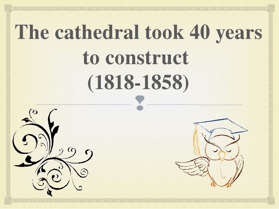 The cathedral took 40 years to construct (1818-1858) 