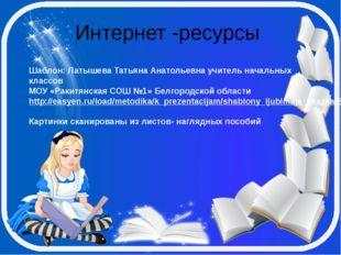 Интернет -ресурсы Шаблон: Латышева Татьяна Анатольевна учитель начальных клас