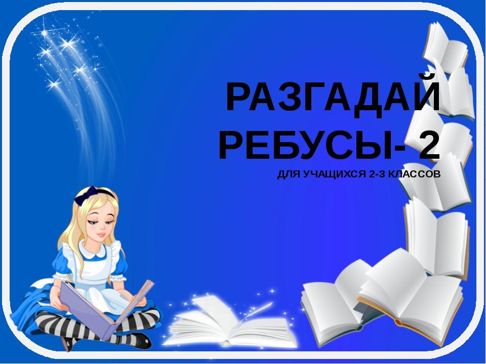 РАЗГАДАЙ РЕБУСЫ- 2 ДЛЯ УЧАЩИХСЯ 2-З КЛАССОВ