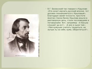 В.Г. Белинский так говорил о Крылове: «Кто хочет изучить русский вполне, тот