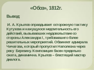 Вывод: И. А. Крылов оправдывает осторожную тактику Кутузова и кажущуюся медли
