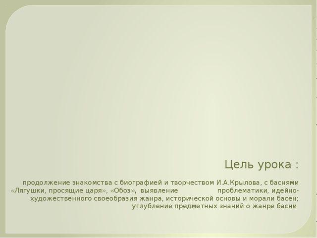 Цель урока : продолжение знакомства с биографией и творчеством И.А.Крылова, с...