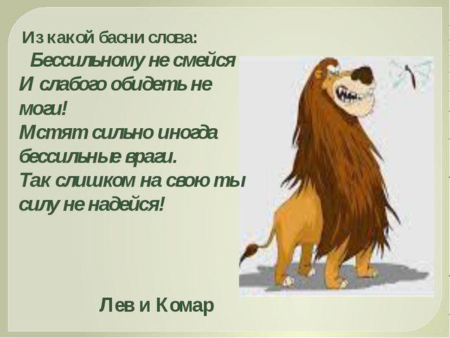 Из какой басни слова: Бессильному не смейся И слабого обидеть не моги! Мстят...