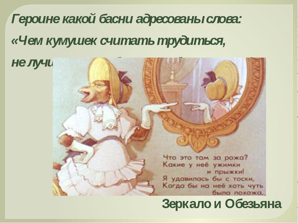 Героине какой басни адресованы слова: «Чем кумушек считать трудиться, не лучш...