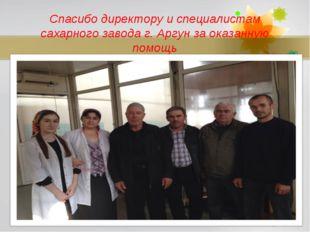 Спасибо директору и специалистам сахарного завода г. Аргун за оказанную помощ