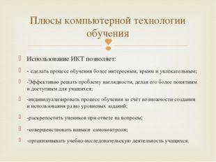 Использование ИКТ позволяет: - сделать процесс обучения более интересным, ярк