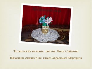 Технология вязания цветов Лили Саймонс Выполнила ученица 8 «б» класса Абросим