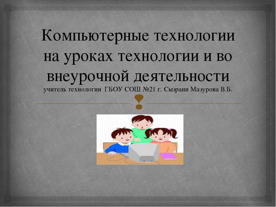 Компьютерные технологии на уроках технологии и во внеурочной деятельности учи...