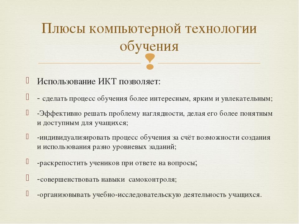 Использование ИКТ позволяет: - сделать процесс обучения более интересным, ярк...