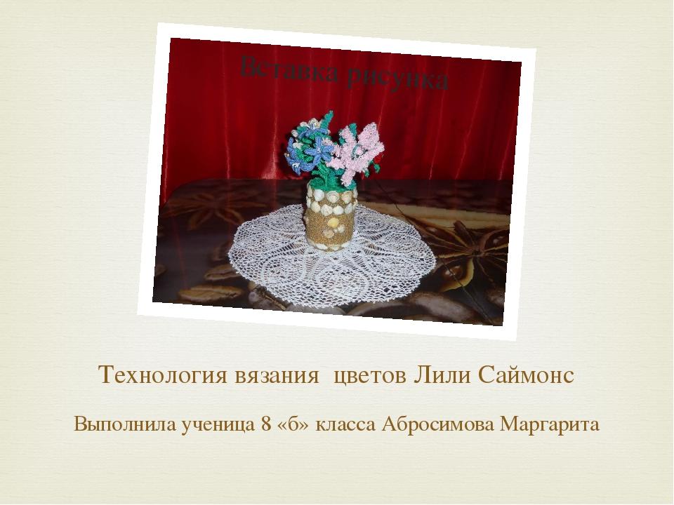 Технология вязания цветов Лили Саймонс Выполнила ученица 8 «б» класса Абросим...