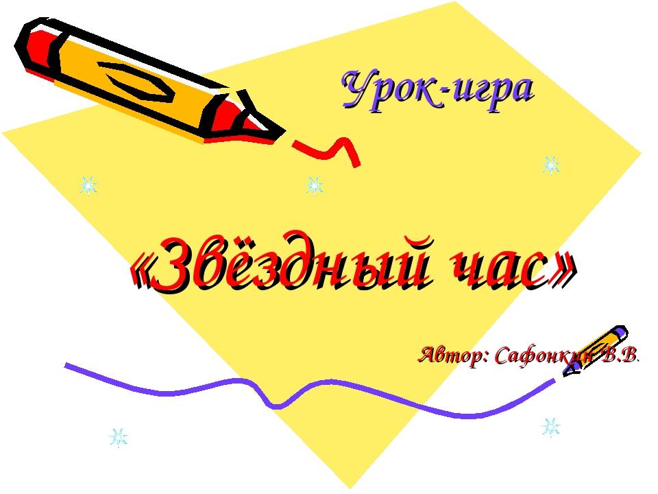 Урок-игра «Звёздный час» Автор: Сафонкин В.В.