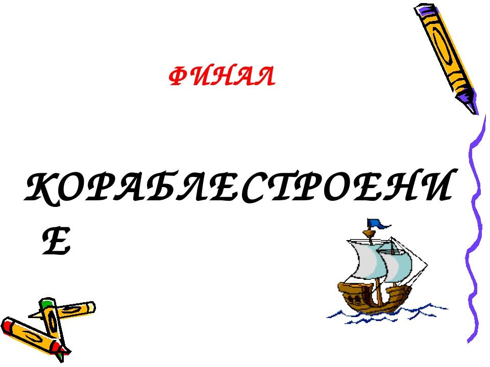 ФИНАЛ КОРАБЛЕСТРОЕНИЕ