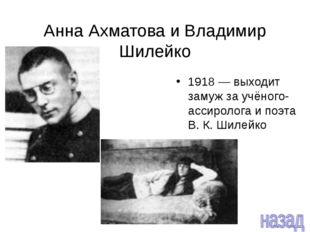 Анна Ахматова и Владимир Шилейко 1918 — выходит замуж за учёного-ассиролога и
