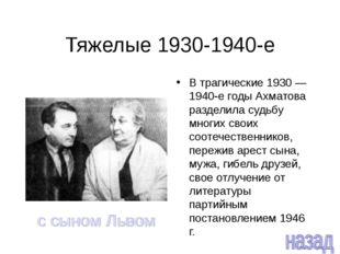 Тяжелые 1930-1940-е В трагические 1930 — 1940-е годы Ахматова разделила судьб