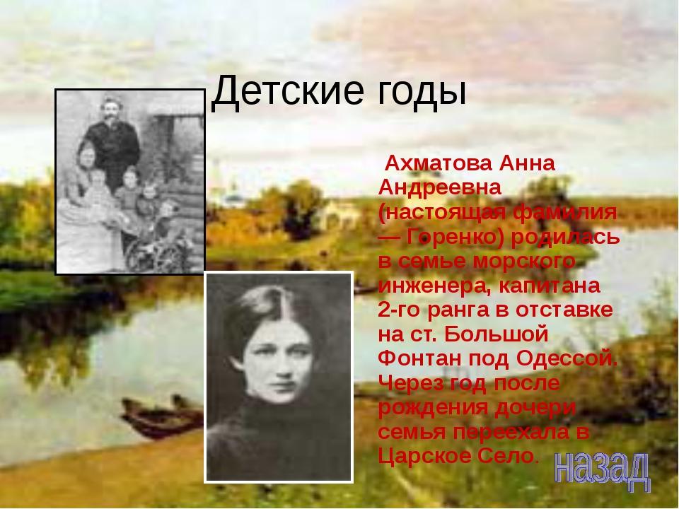 Детские годы Ахматова Анна Андреевна (настоящая фамилия — Горенко) родилась в...