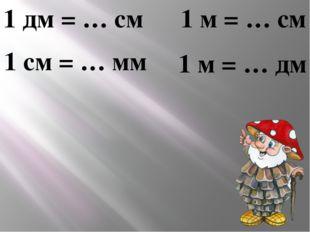 1 дм = … см 1 см = … мм 1 м = … см 1 м = … дм