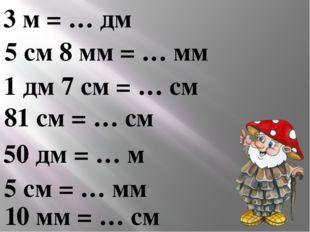 3 м = … дм 5 см 8 мм = … мм 1 дм 7 см = … см 81 см = … см 50 дм = … м 5 см =