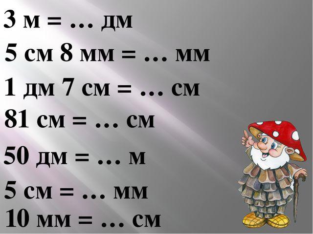 3 м = … дм 5 см 8 мм = … мм 1 дм 7 см = … см 81 см = … см 50 дм = … м 5 см =...