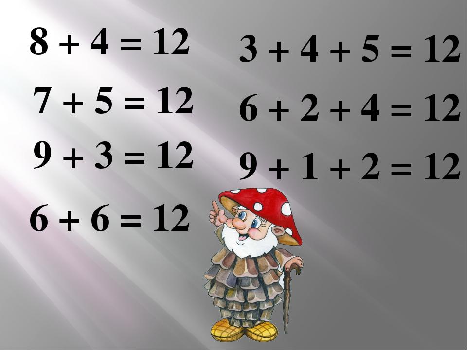 8 + 4 = 12 7 + 5 = 12 9 + 3 = 12 6 + 6 = 12 3 + 4 + 5 = 12 6 + 2 + 4 = 12 9 +...