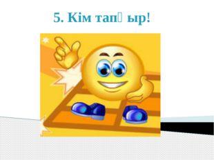 5. Кім тапқыр!