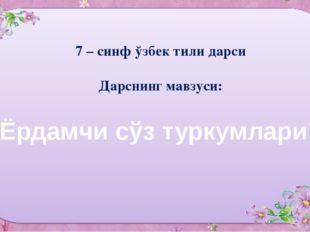 """7 – синф ўзбек тили дарси Дарснинг мавзуси: """"Ёрдамчи сўз туркумлари"""""""