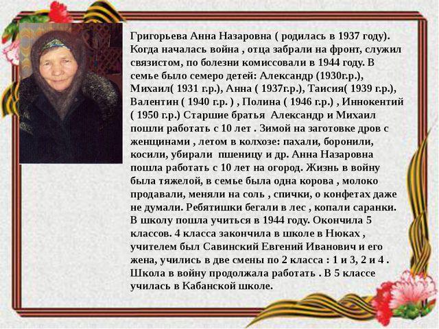 Григорьева Анна Назаровна ( родилась в 1937 году). Когда началась война , отц...